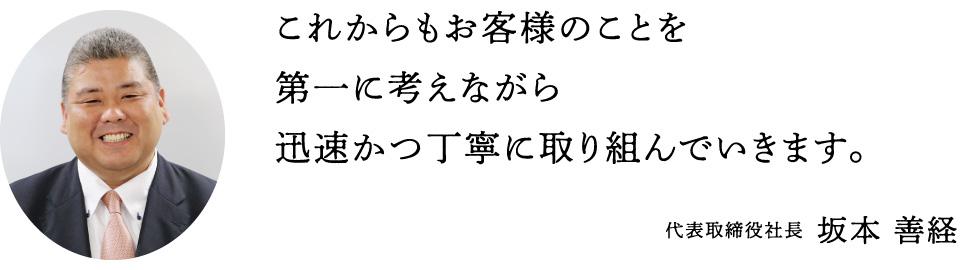 これからもお客様のことを第一に考えながら迅速かつ丁寧に取り組んでいきます。代表取締役社長 坂本善経
